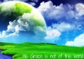heavens and earth His grace is not of this world
