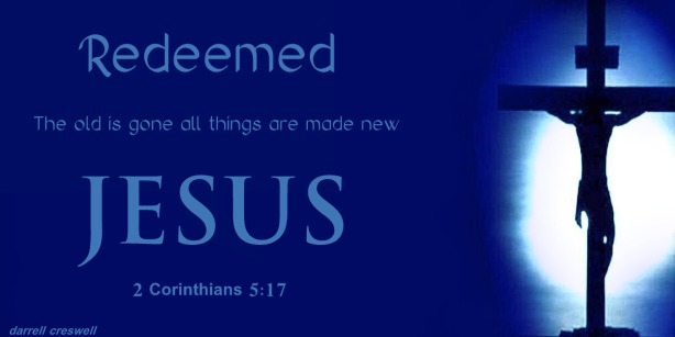 Redeemed 2 Corinthians 5 17 Jesus old is past all is new