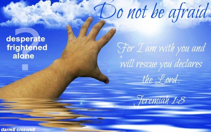 Jeremiah 1:8 Do not be afraid God rescue